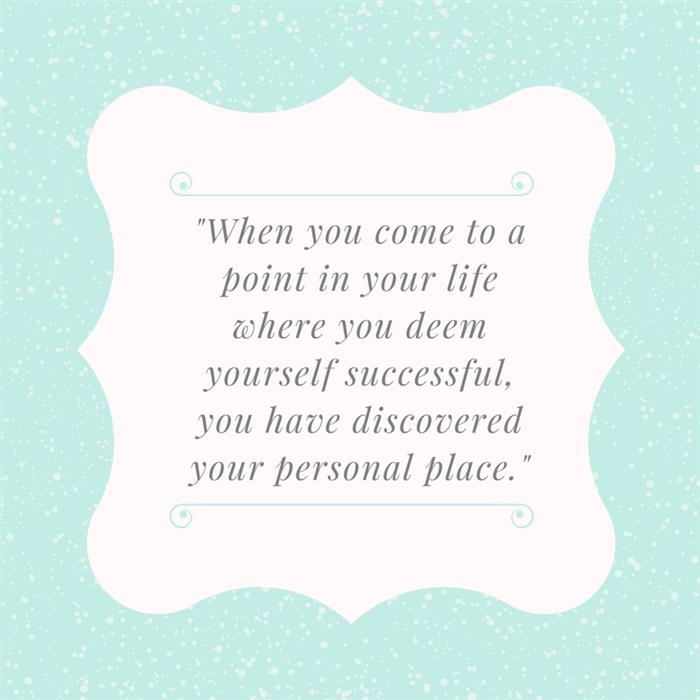 """When you come to a point in your life where you deem yourself successful, you have discovered your personal place."""